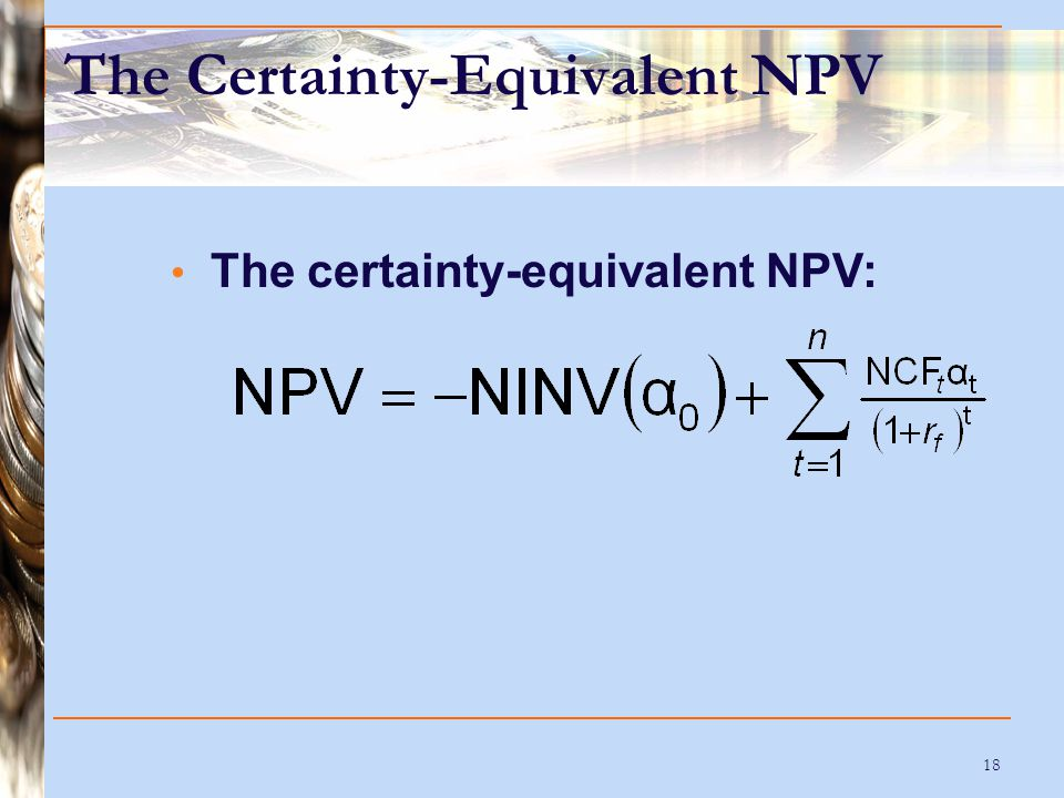 18 The Certainty-Equivalent NPV The certainty-equivalent NPV: