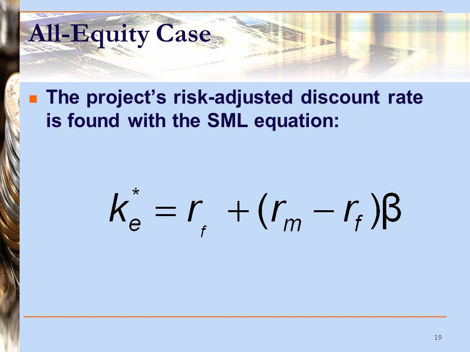 19 All-Equity Case The project's risk-adjusted discount rate is found with the SML equation: