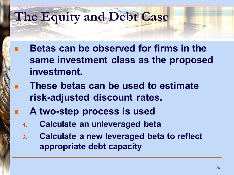 20 The Equity and Debt Case Betas can be observed for firms in the same investment class as the proposed investment. These betas can be used to estima