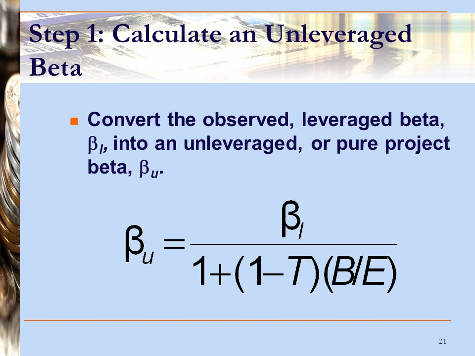 21 Step 1: Calculate an Unleveraged Beta Convert the observed, leveraged beta,  l, into an unleveraged, or pure project beta,  u.