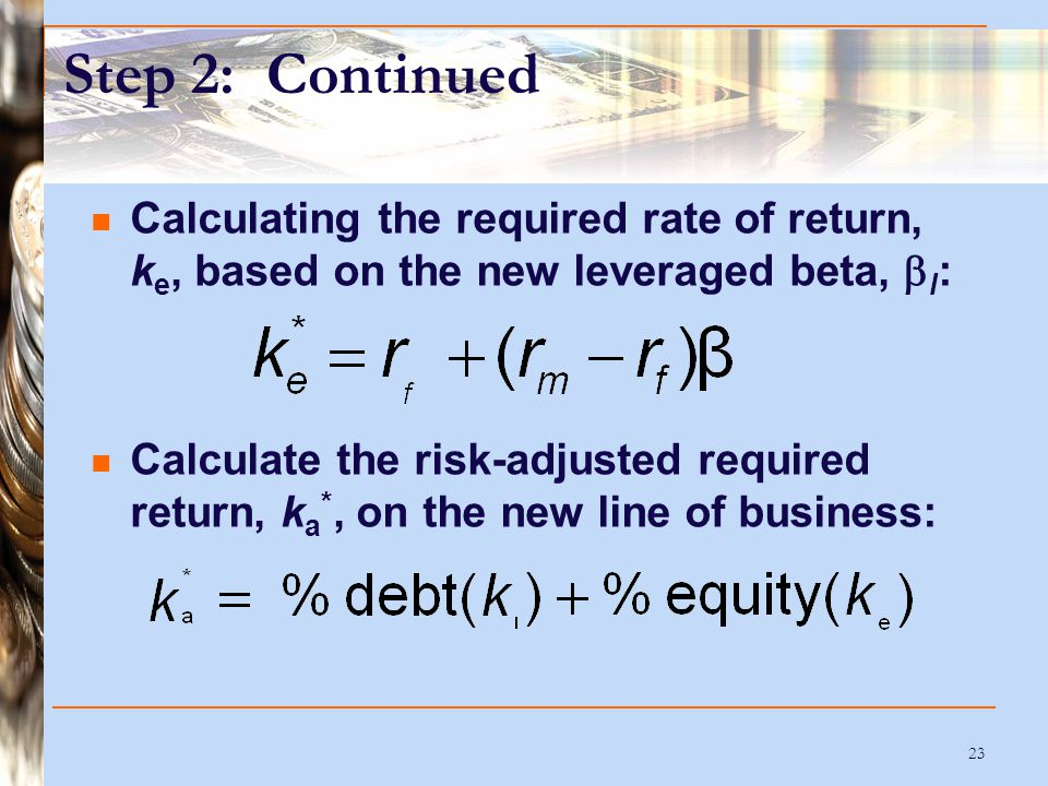 23 Step 2: Continued Calculating the required rate of return, k e, based on the new leveraged beta,  l : Calculate the risk-adjusted required return, k a *, on the new line of business: