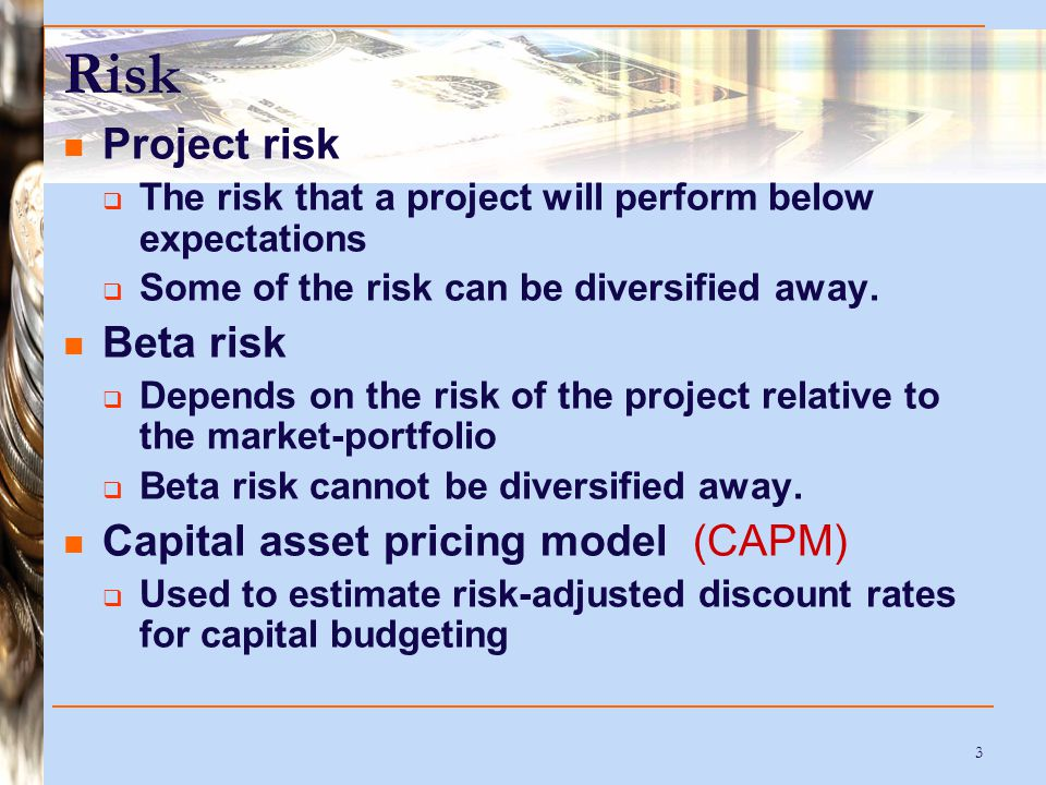 3 Risk Project risk  The risk that a project will perform below expectations  Some of the risk can be diversified away.