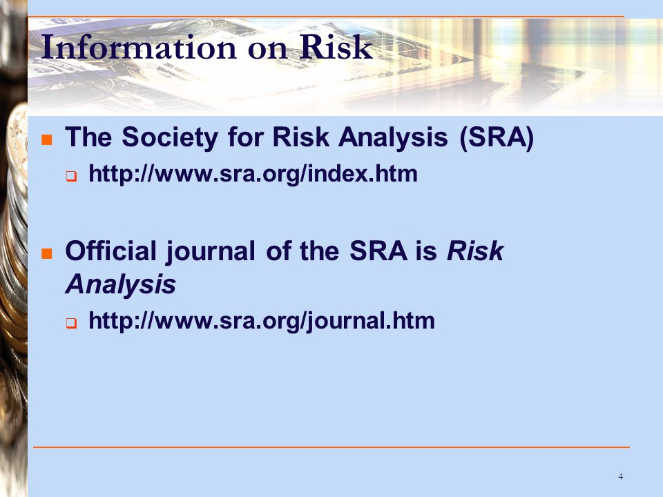 4 Information on Risk The Society for Risk Analysis (SRA)  http://www.sra.org/index.htm Official journal of the SRA is Risk Analysis  http://www.sra