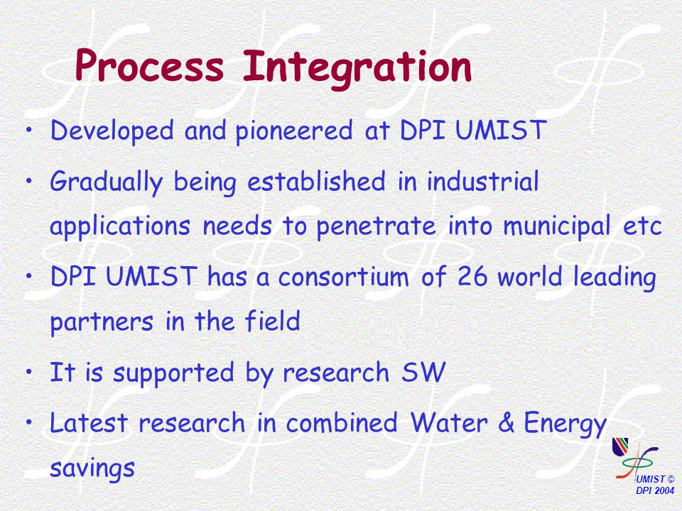 Process Integration Developed and pioneered at DPI UMIST Gradually being established in industrial applications needs to penetrate into municipal etc DPI UMIST has a consortium of 26 world leading partners in the field It is supported by research SW Latest research in combined Water & Energy savings