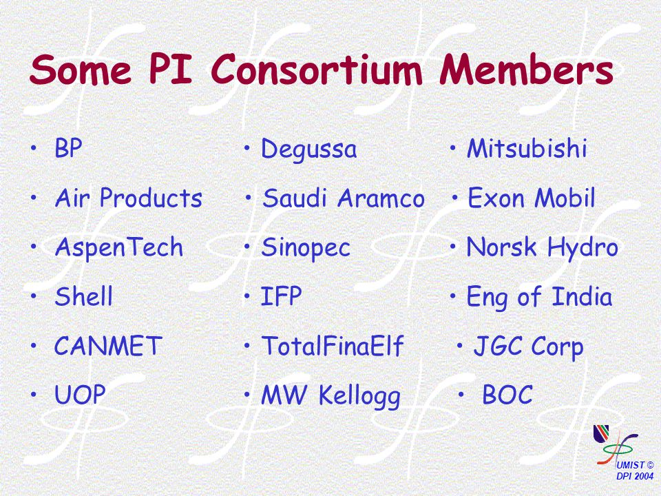 Some PI Consortium Members BP Degussa Mitsubishi Air Products Saudi Aramco Exon Mobil AspenTech Sinopec Norsk Hydro Shell IFP Eng of India CANMET TotalFinaElf JGC Corp UOP MW Kellogg BOC