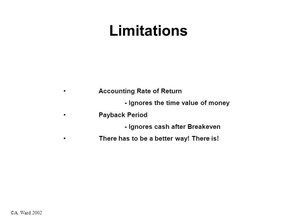 ©A. Ward 2002 Limitations Accounting Rate of Return - Ignores the time value of money Payback Period - Ignores cash after Breakeven There has to be a