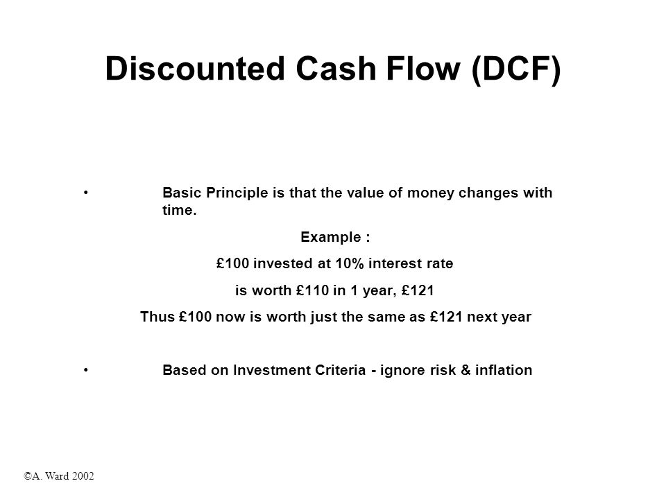 ©A. Ward 2002 Discounted Cash Flow (DCF) Basic Principle is that the value of money changes with time. Example : £100 invested at 10% interest rate is