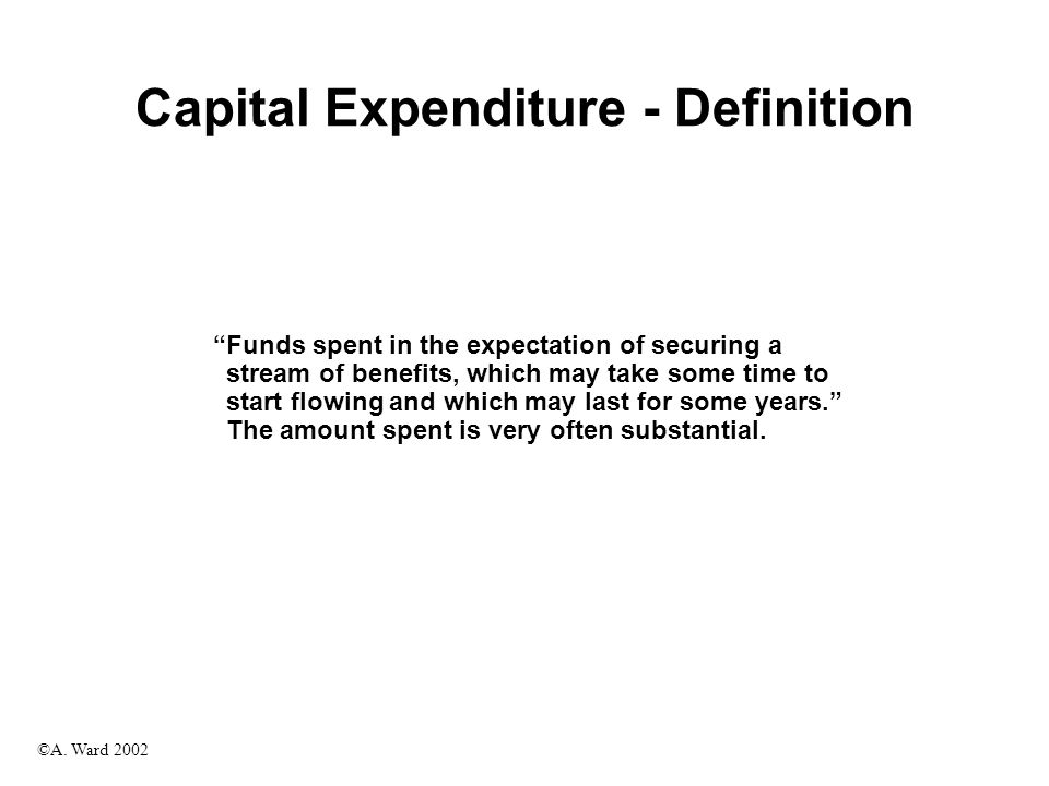 """©A. Ward 2002 Capital Expenditure - Definition """"Funds spent in the expectation of securing a stream of benefits, which may take some time to start flo"""