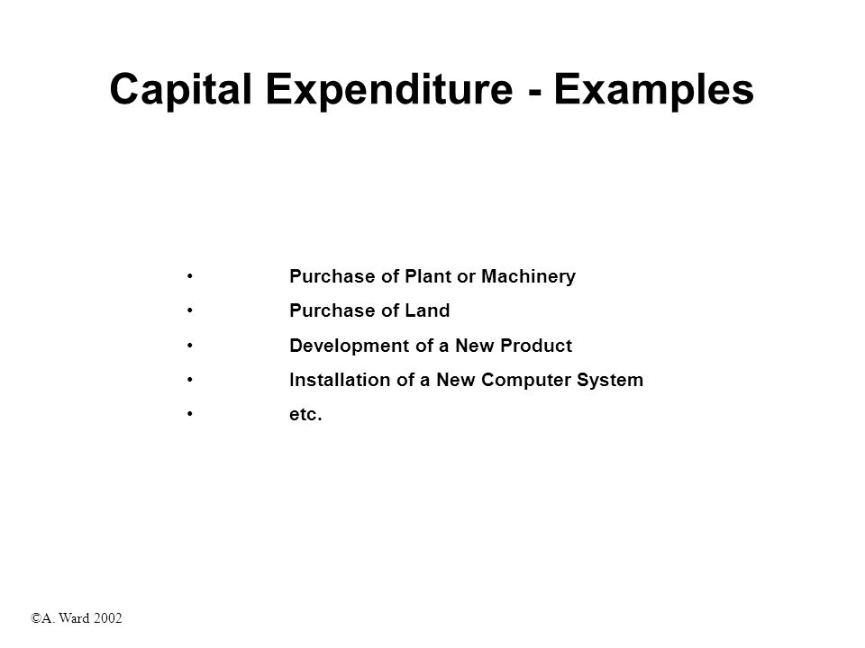 ©A. Ward 2002 Capital Expenditure - Examples Purchase of Plant or Machinery Purchase of Land Development of a New Product Installation of a New Comput