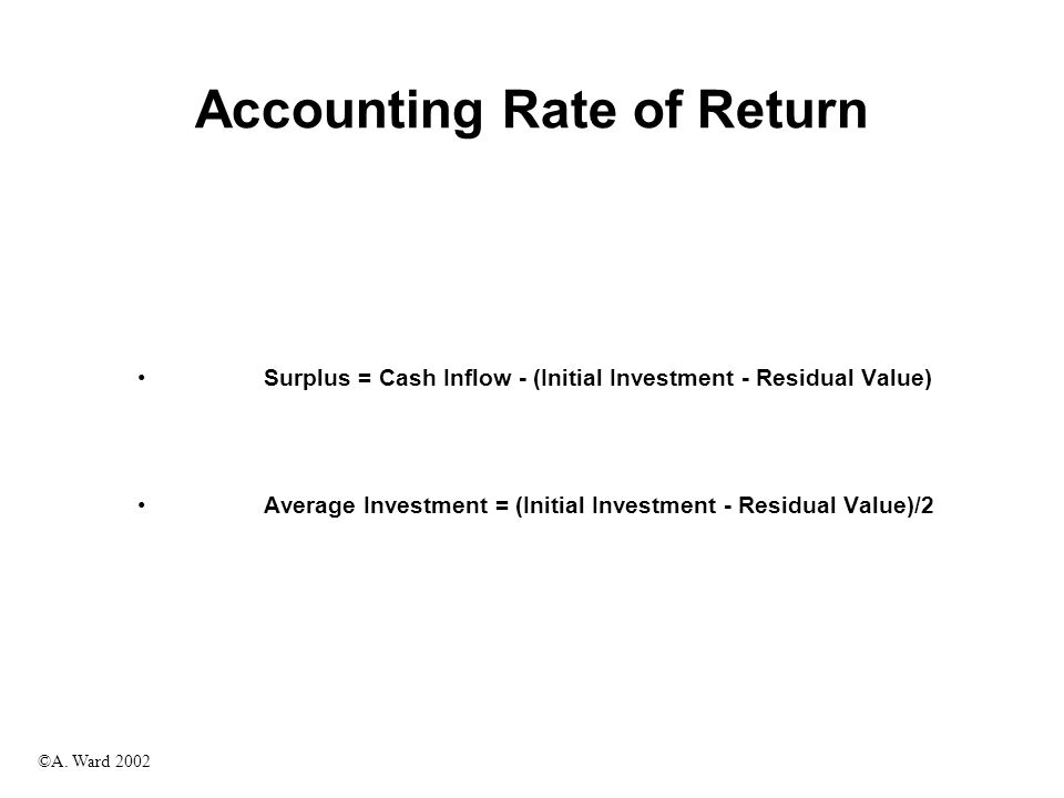©A. Ward 2002 Accounting Rate of Return Surplus = Cash Inflow - (Initial Investment - Residual Value) Average Investment = (Initial Investment - Resid