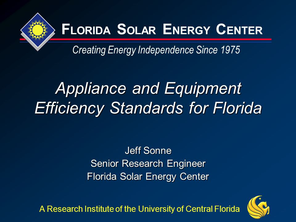 F LORIDA S OLAR E NERGY C ENTER Creating Energy Independence Since 1975 A Research Institute of the University of Central Florida Appliance and Equipment Efficiency Standards for Florida Jeff Sonne Senior Research Engineer Florida Solar Energy Center