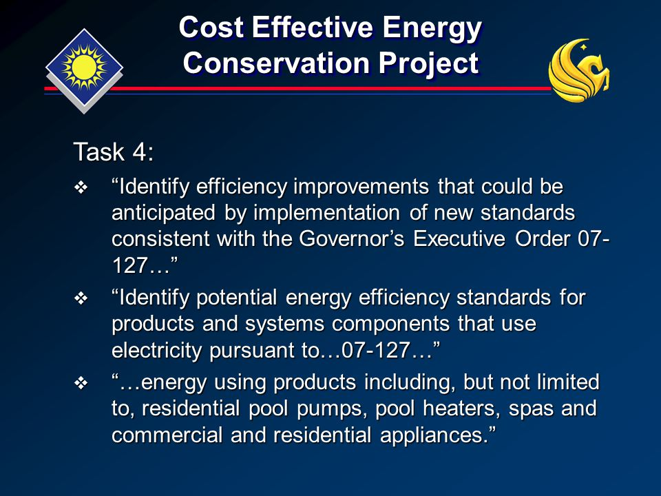 Cost Effective Energy Conservation Project Task 4:  Identify efficiency improvements that could be anticipated by implementation of new standards consistent with the Governor's Executive Order 07- 127…  Identify potential energy efficiency standards for products and systems components that use electricity pursuant to…07-127…  …energy using products including, but not limited to, residential pool pumps, pool heaters, spas and commercial and residential appliances.
