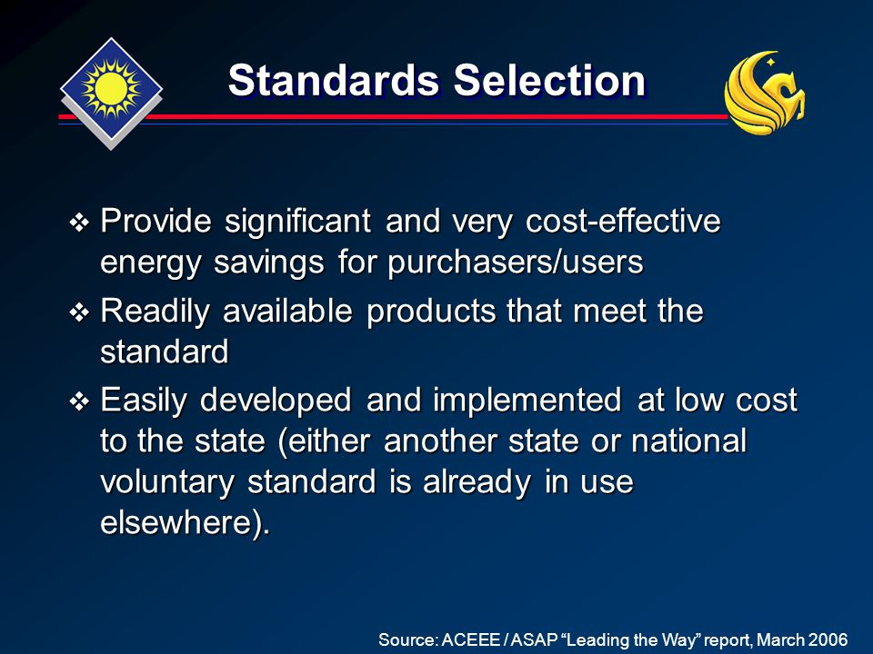 Standards Selection  Provide significant and very cost-effective energy savings for purchasers/users  Readily available products that meet the standard  Easily developed and implemented at low cost to the state (either another state or national voluntary standard is already in use elsewhere).