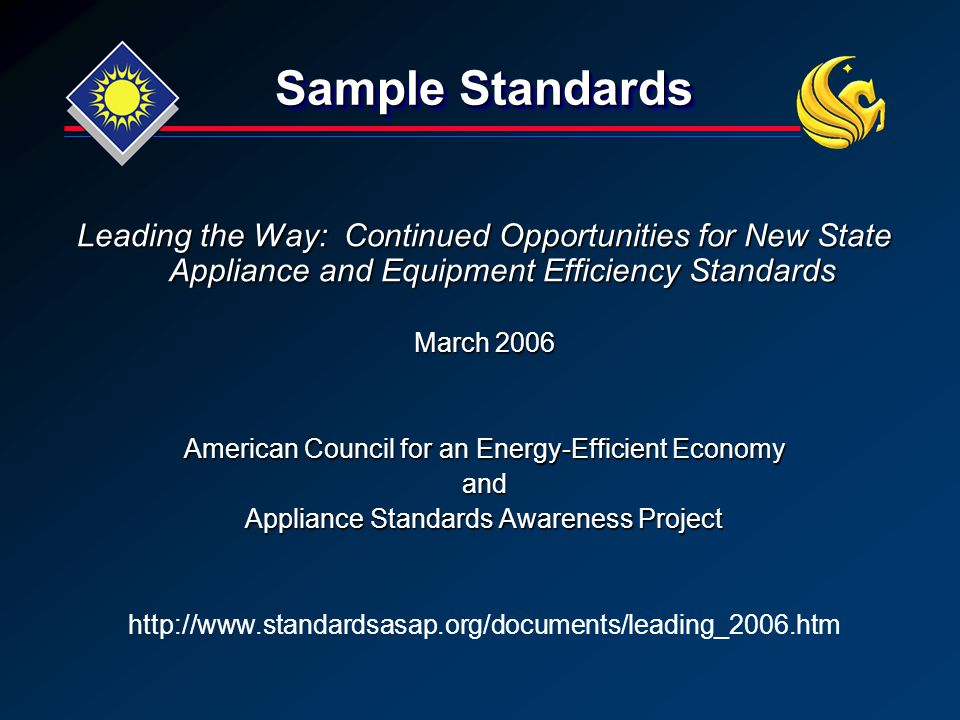 Sample Standards Leading the Way: Continued Opportunities for New State Appliance and Equipment Efficiency Standards March 2006 American Council for an Energy-Efficient Economy and Appliance Standards Awareness Project http://www.standardsasap.org/documents/leading_2006.htm