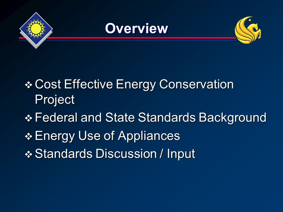OverviewOverview  Cost Effective Energy Conservation Project  Federal and State Standards Background  Energy Use of Appliances  Standards Discussion / Input