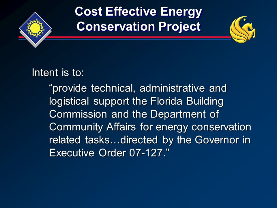 Cost Effective Energy Conservation Project Intent is to: provide technical, administrative and logistical support the Florida Building Commission and the Department of Community Affairs for energy conservation related tasks…directed by the Governor in Executive Order 07-127.