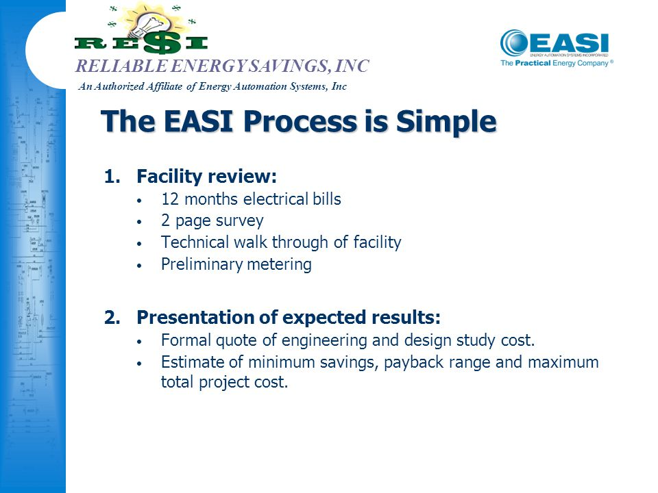 RELIABLE ENERGY SAVINGS, INC An Authorized Affiliate of Energy Automation Systems, Inc The EASI Process is Simple 1.Facility review: 12 months electri