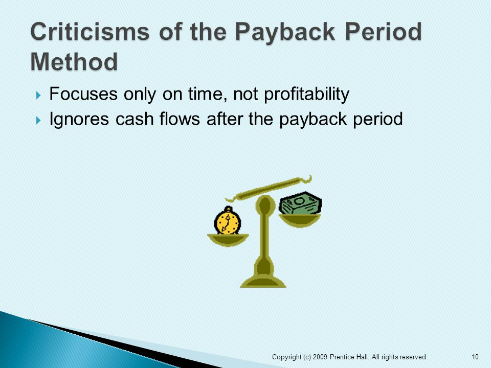  Focuses only on time, not profitability  Ignores cash flows after the payback period Copyright (c) 2009 Prentice Hall. All rights reserved.10