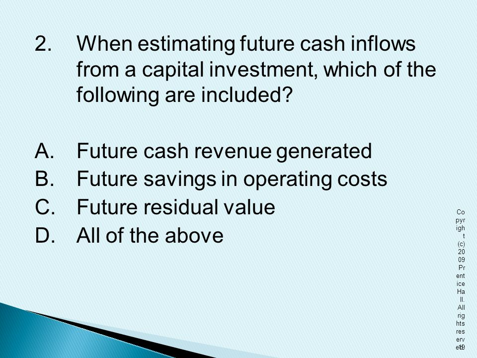 2.When estimating future cash inflows from a capital investment, which of the following are included? A.Future cash revenue generated B.Future savings