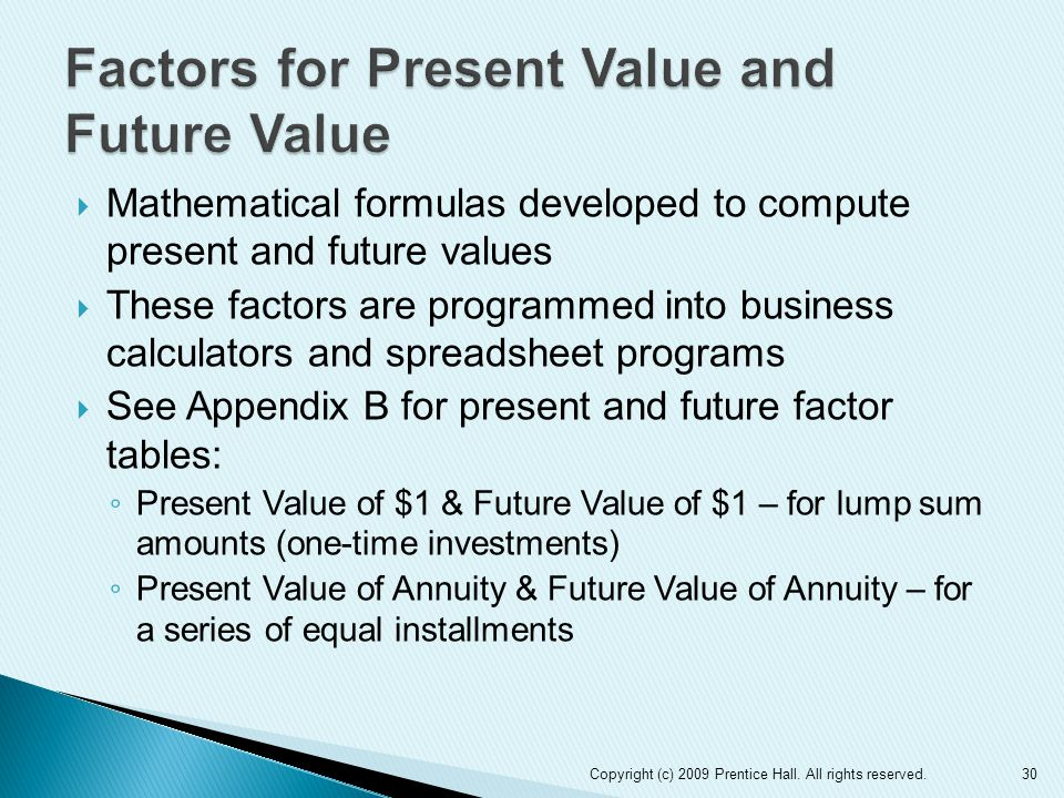  Mathematical formulas developed to compute present and future values  These factors are programmed into business calculators and spreadsheet progra