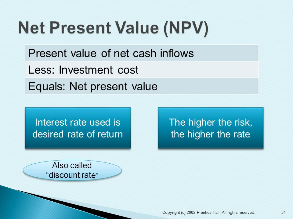 34 Present value of net cash inflows Less: Investment cost Equals: Net present value Interest rate used is desired rate of return The higher the risk,