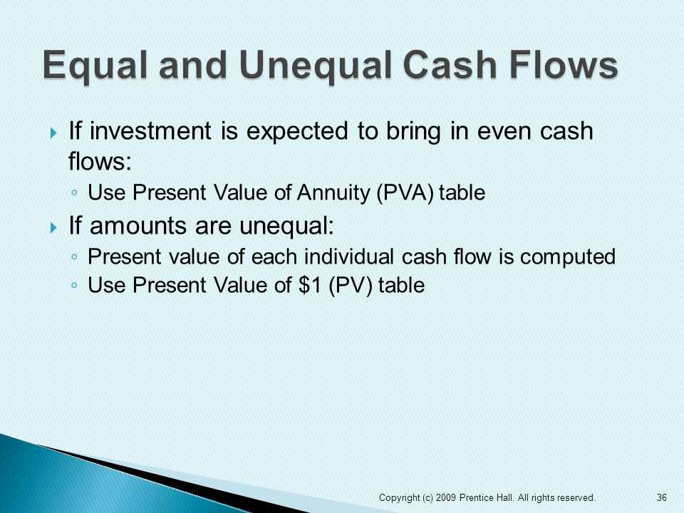 36Copyright (c) 2009 Prentice Hall. All rights reserved.  If investment is expected to bring in even cash flows: ◦ Use Present Value of Annuity (PVA)