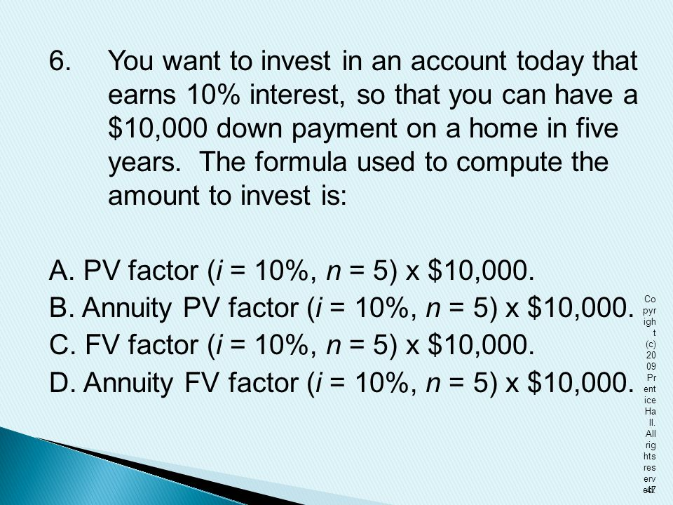 6.You want to invest in an account today that earns 10% interest, so that you can have a $10,000 down payment on a home in five years. The formula use
