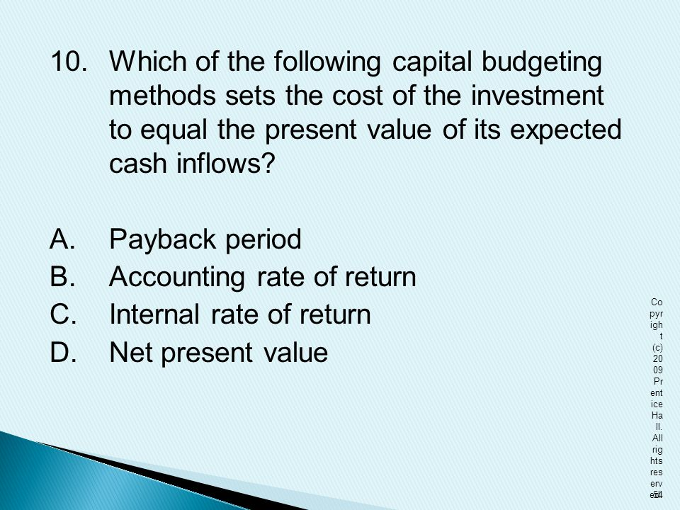 10. Which of the following capital budgeting methods sets the cost of the investment to equal the present value of its expected cash inflows? A. Payba