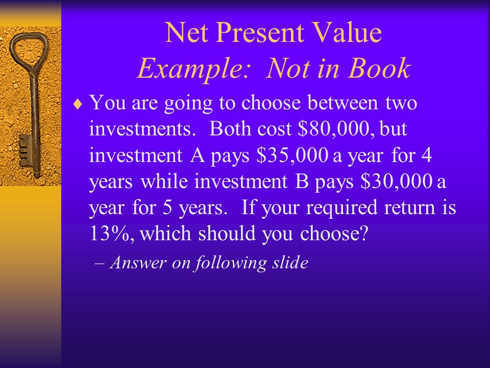 Net Present Value Example: Not in Book  You are going to choose between two investments. Both cost $80,000, but investment A pays $35,000 a year for