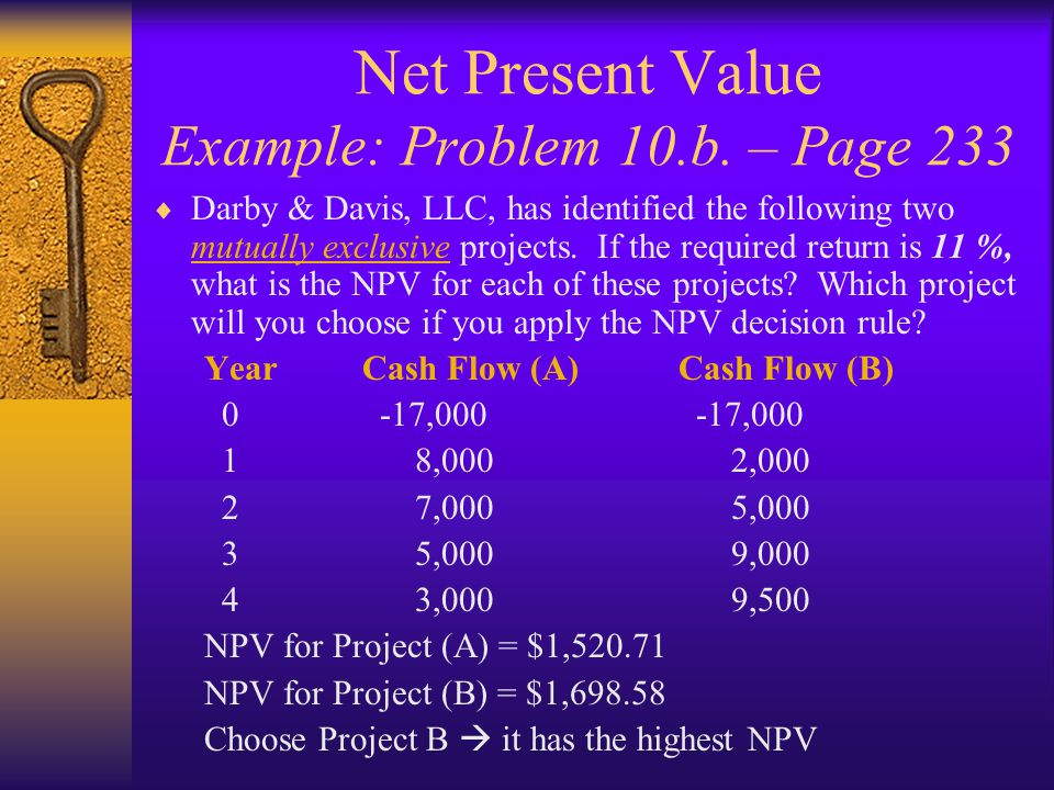 Net Present Value Example: Problem 10.b. – Page 233  Darby & Davis, LLC, has identified the following two mutually exclusive projects. If the require