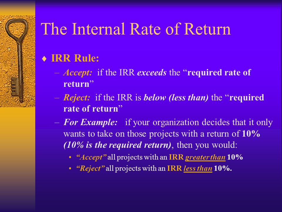 "The Internal Rate of Return  IRR Rule: –Accept: if the IRR exceeds the ""required rate of return"" –Reject: if the IRR is below (less than) the ""requir"