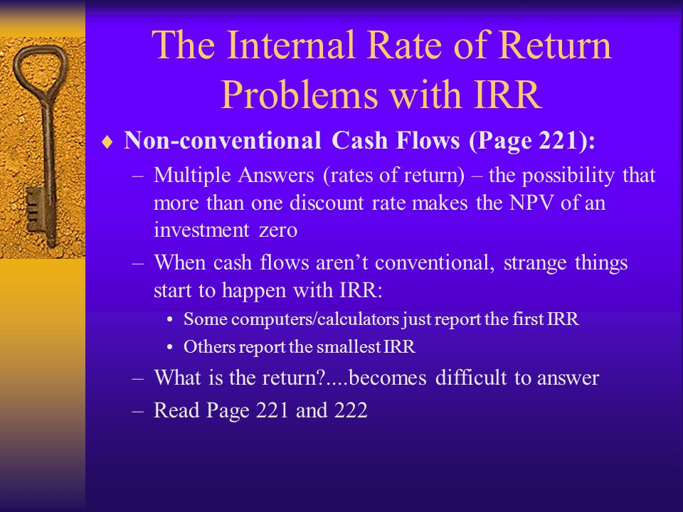 The Internal Rate of Return Problems with IRR  Non-conventional Cash Flows (Page 221): –Multiple Answers (rates of return) – the possibility that mor