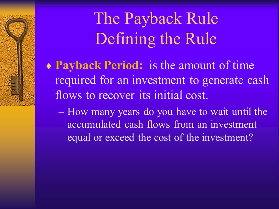 The Payback Rule Defining the Rule  Payback Period: is the amount of time required for an investment to generate cash flows to recover its initial co