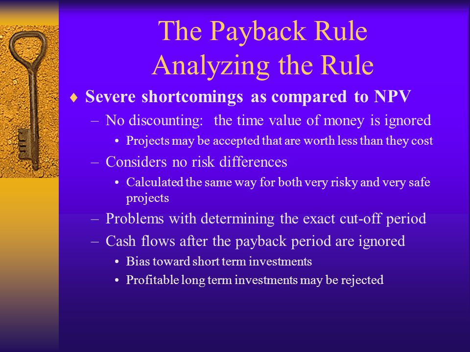 The Payback Rule Analyzing the Rule  Severe shortcomings as compared to NPV –No discounting: the time value of money is ignored Projects may be accep
