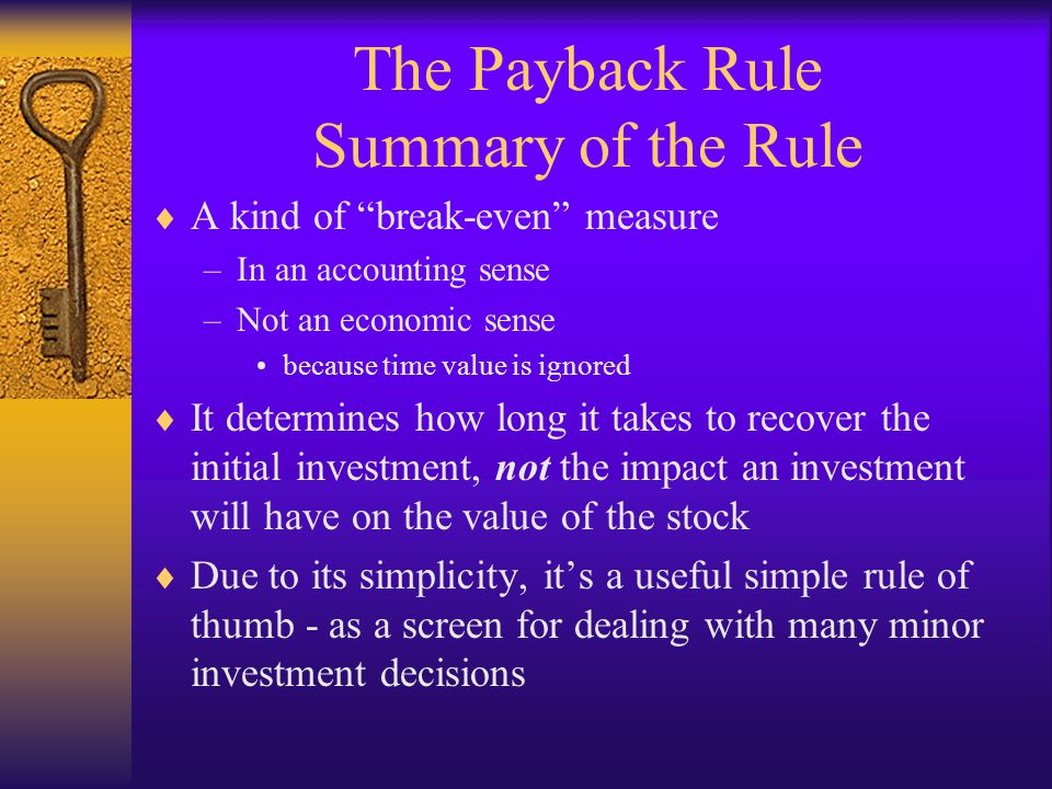 "The Payback Rule Summary of the Rule  A kind of ""break-even"" measure –In an accounting sense –Not an economic sense because time value is ignored  I"