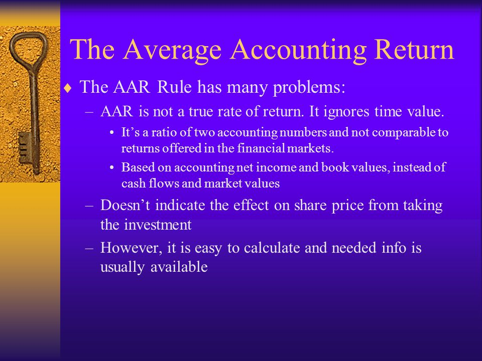 The Average Accounting Return  The AAR Rule has many problems: –AAR is not a true rate of return. It ignores time value. It's a ratio of two accounti