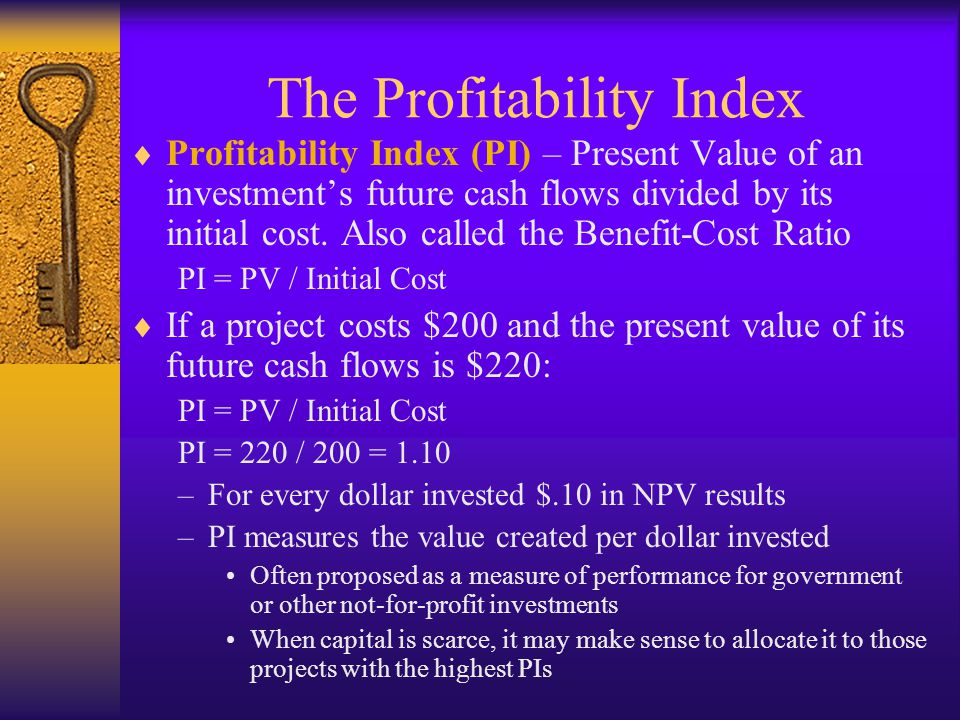  Profitability Index (PI) – Present Value of an investment's future cash flows divided by its initial cost. Also called the Benefit-Cost Ratio PI = P