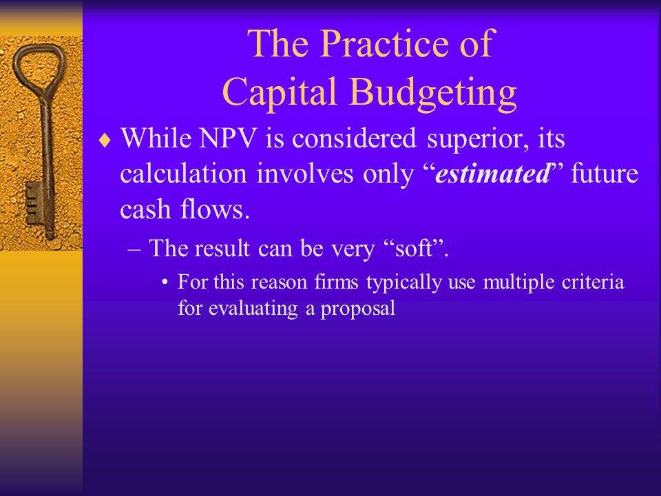 "The Practice of Capital Budgeting  While NPV is considered superior, its calculation involves only ""estimated"" future cash flows. –The result can be"