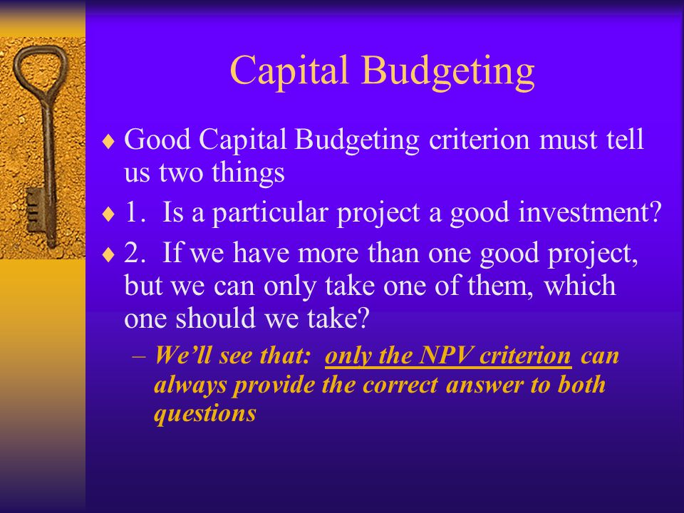 Capital Budgeting  Good Capital Budgeting criterion must tell us two things  1. Is a particular project a good investment?  2. If we have more than