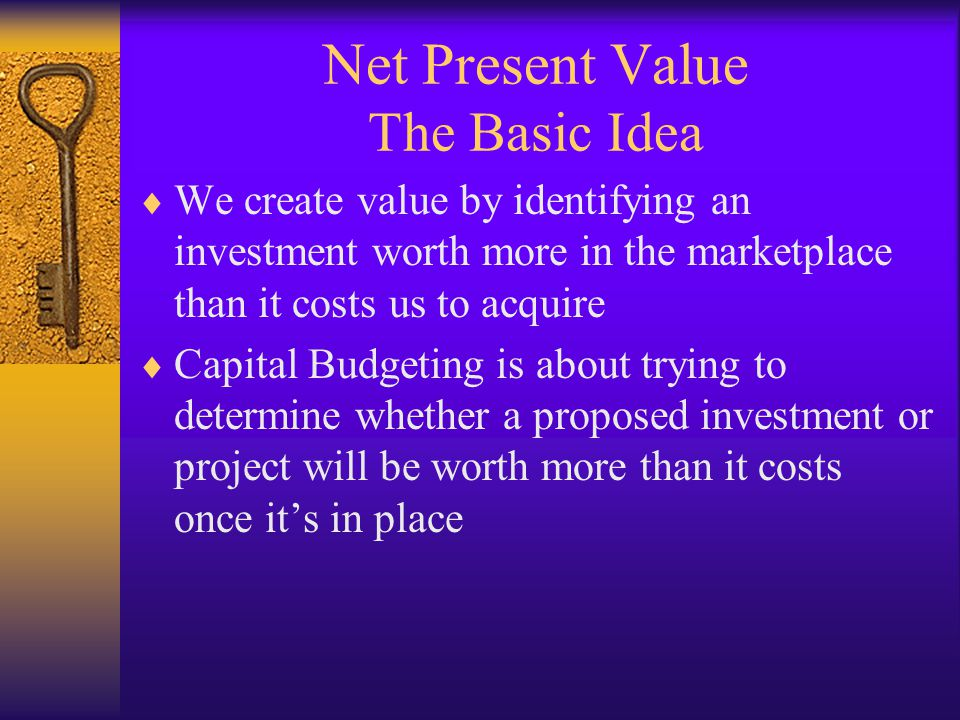 Net Present Value The Basic Idea  We create value by identifying an investment worth more in the marketplace than it costs us to acquire  Capital Budgeting is about trying to determine whether a proposed investment or project will be worth more than it costs once it's in place