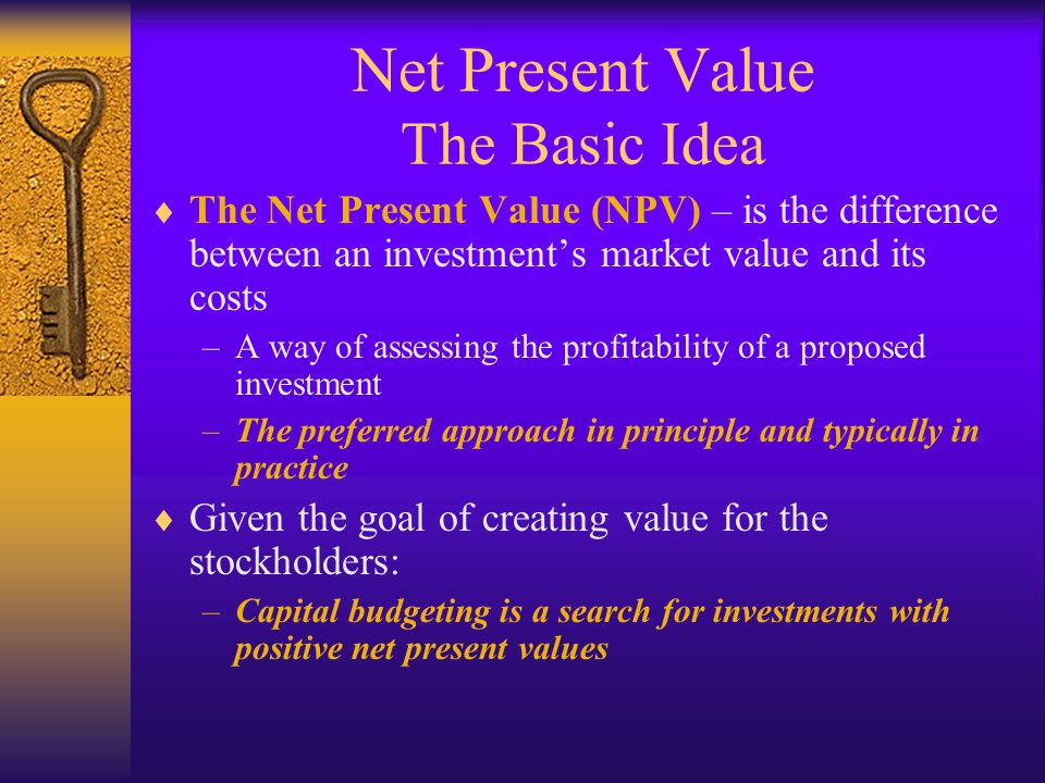 Net Present Value The Basic Idea  The Net Present Value (NPV) – is the difference between an investment's market value and its costs –A way of assess
