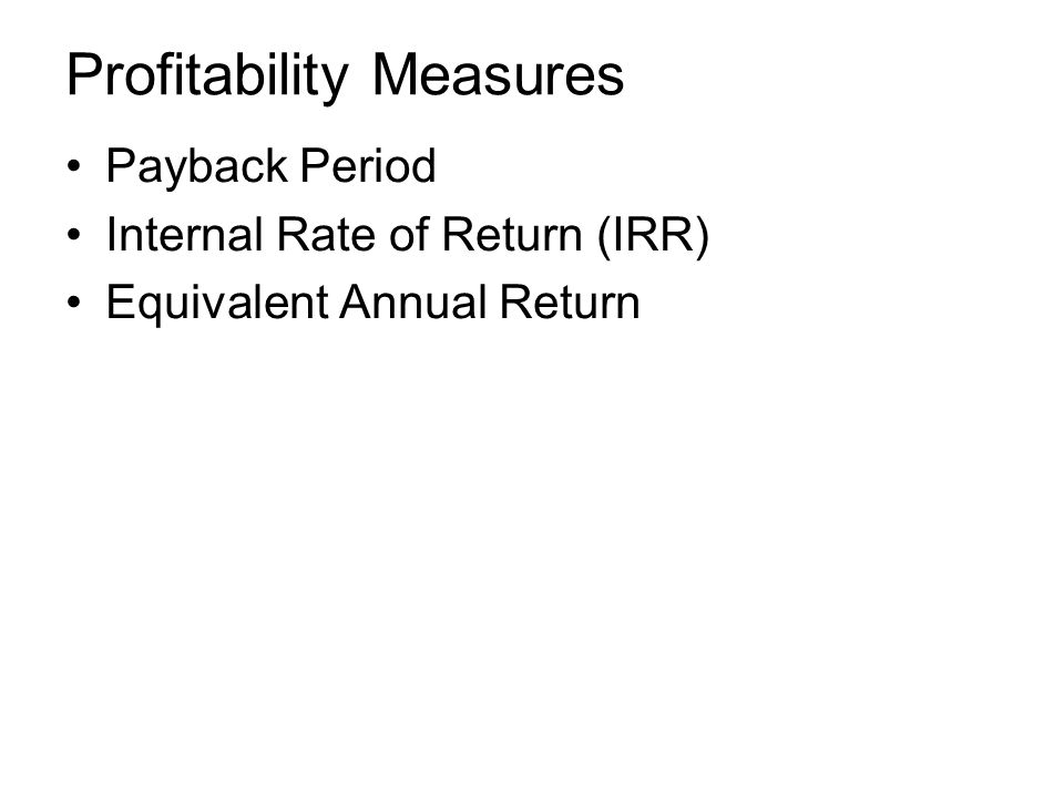 Profitability Measures Payback Period Internal Rate of Return (IRR) Equivalent Annual Return