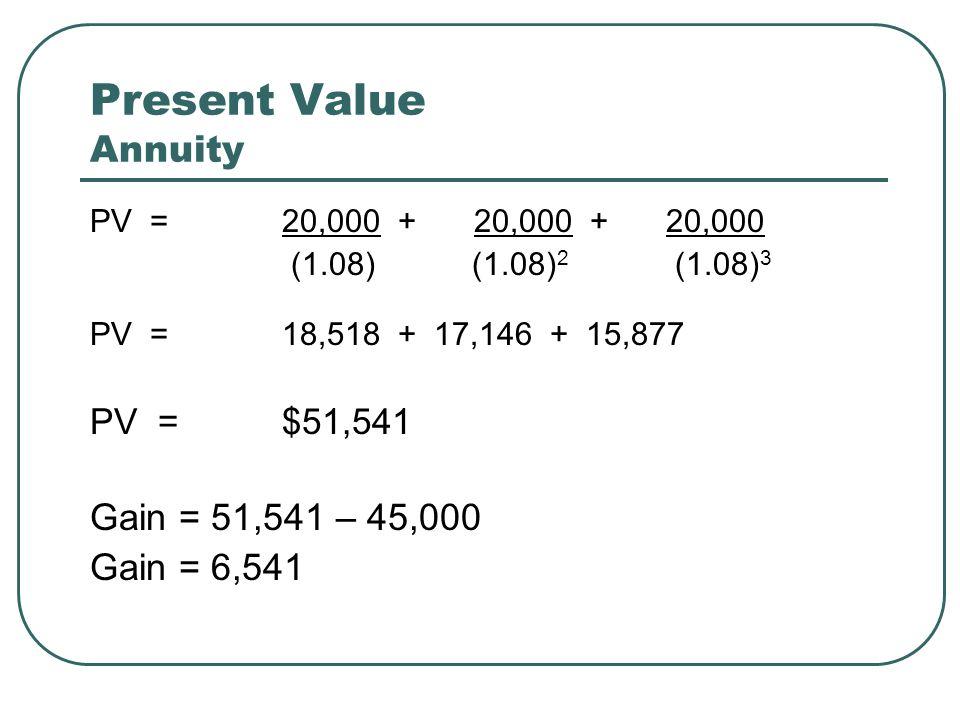Present Value Annuity PV =20,000 +20,000 +20,000 (1.08) (1.08) 2 (1.08) 3 PV =18,518 + 17,146 + 15,877 PV = $51,541 Gain = 51,541 – 45,000 Gain = 6,54