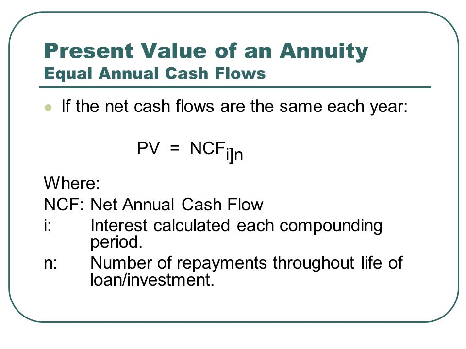 Present Value of an Annuity Equal Annual Cash Flows If the net cash flows are the same each year: PV = NCF i]n Where: NCF:Net Annual Cash Flow i: Interest calculated each compounding period.