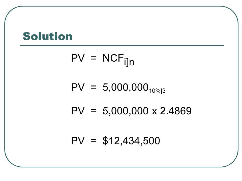 Solution PV = NCF i]n PV = 5,000,000 10%]3 PV = 5,000,000 x 2.4869 PV = $12,434,500