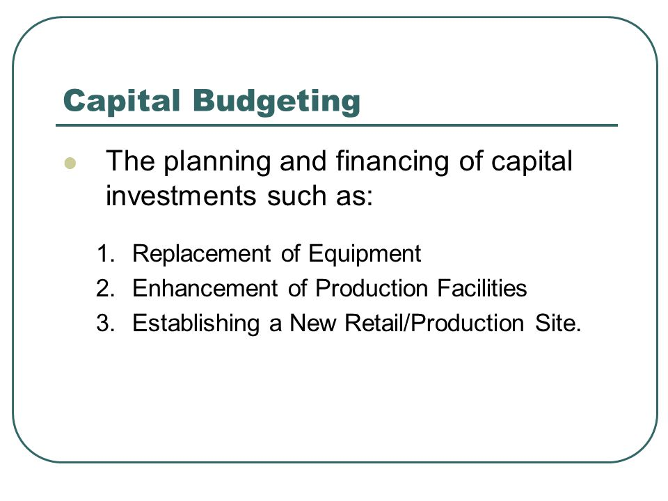 Capital Budgeting The planning and financing of capital investments such as: 1.Replacement of Equipment 2.Enhancement of Production Facilities 3.Establishing a New Retail/Production Site.