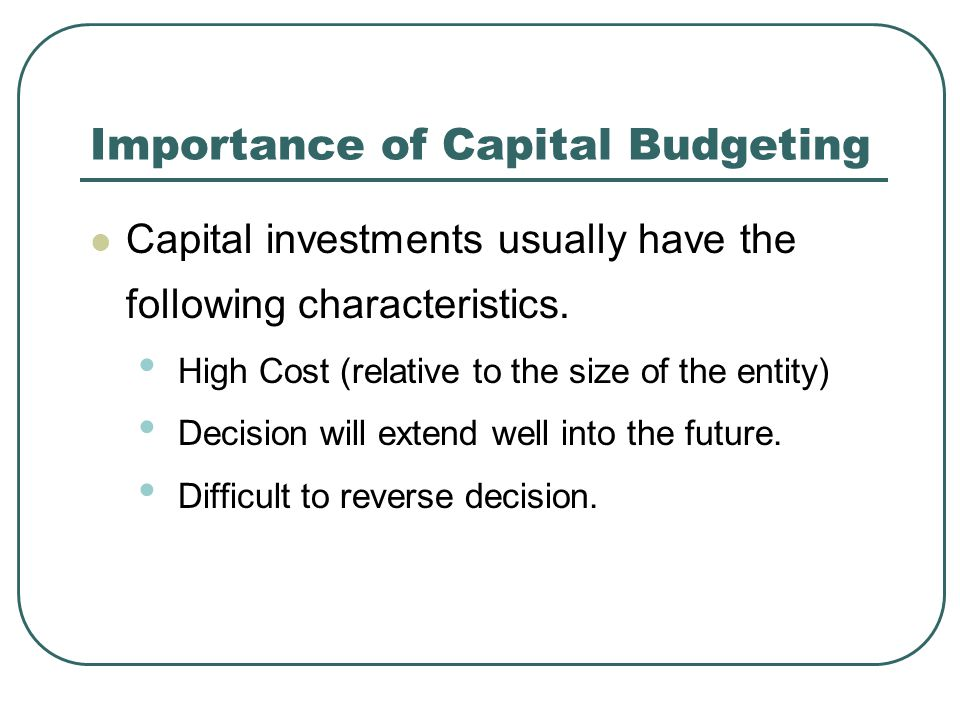 Importance of Capital Budgeting Capital investments usually have the following characteristics.