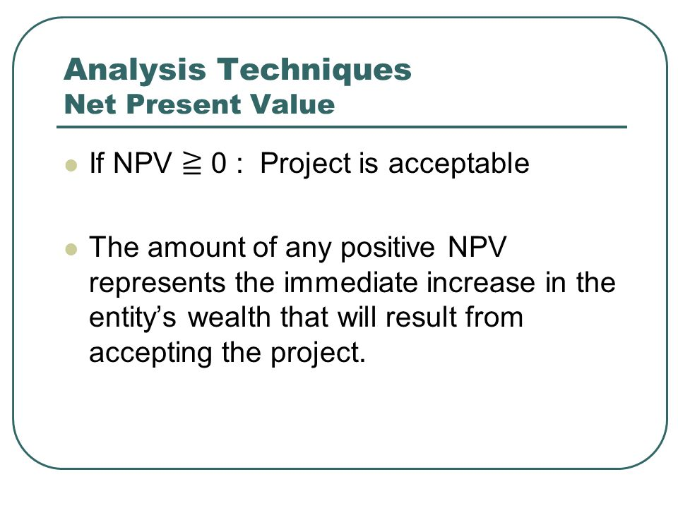 Analysis Techniques Net Present Value If NPV ≧ 0 : Project is acceptable The amount of any positive NPV represents the immediate increase in the entity's wealth that will result from accepting the project.