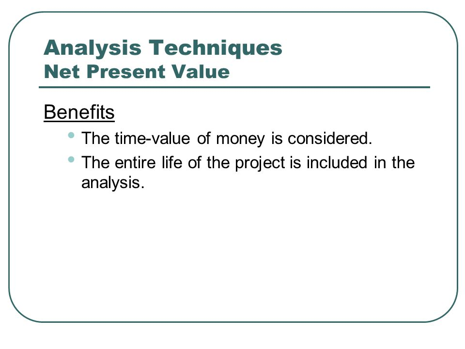 Analysis Techniques Net Present Value Benefits The time-value of money is considered.