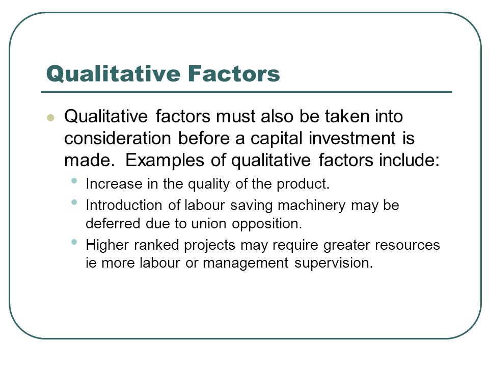 Qualitative Factors Qualitative factors must also be taken into consideration before a capital investment is made.
